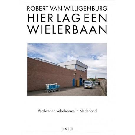 HIER LAG EEN WIELERBAAN. VERDWENEN VELODROMES IN NEDERLAND.